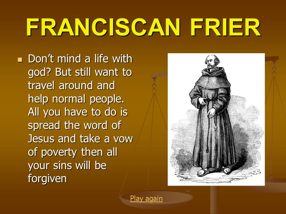 FRANCISCAN FRIER Dont mind a life with god? But still want to travel around and help normal people. All you have to do is spread the word of Jesus and