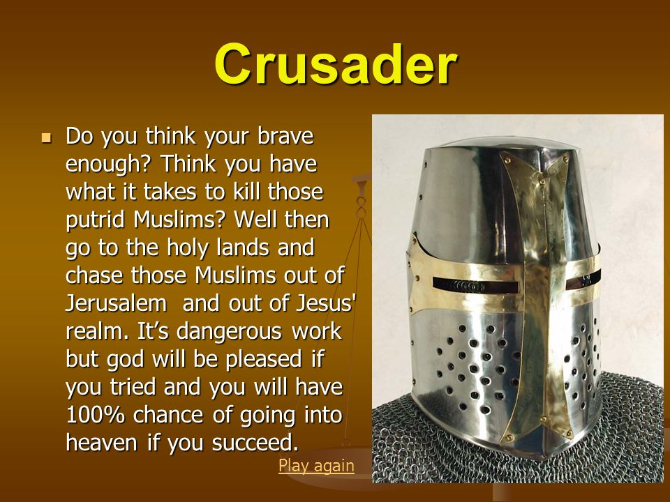 Crusader Do you think your brave enough? Think you have what it takes to kill those putrid Muslims? Well then go to the holy lands and chase those Mus