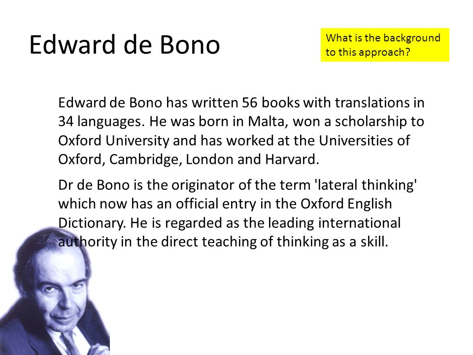 Edward de Bono Edward de Bono has written 56 books with translations in 34 languages. He was born in Malta, won a scholarship to Oxford University and