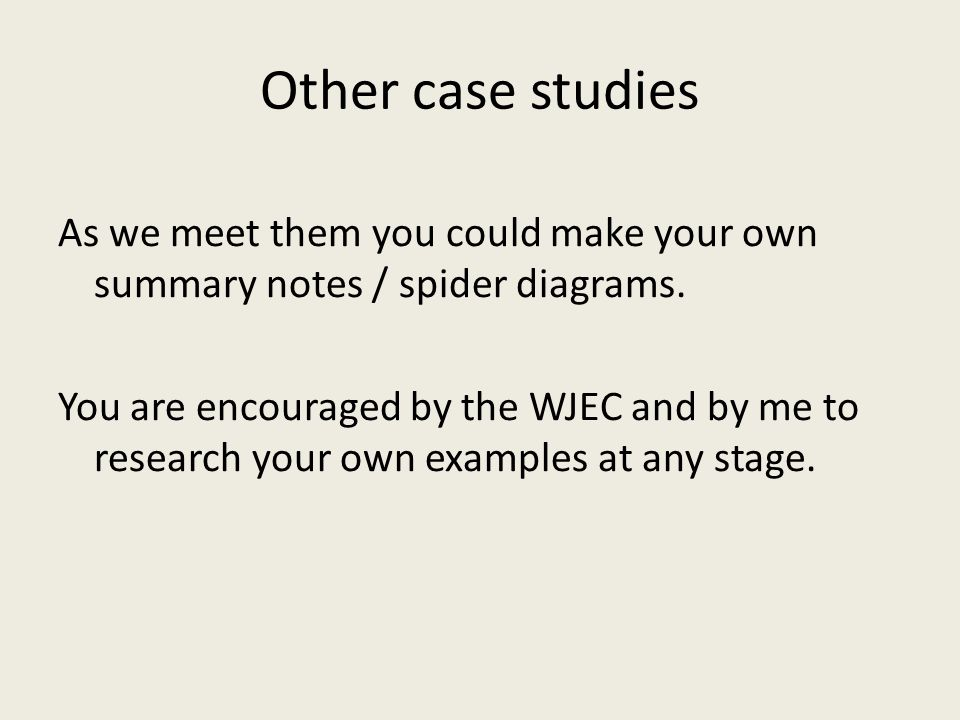 Other case studies As we meet them you could make your own summary notes / spider diagrams. You are encouraged by the WJEC and by me to research your
