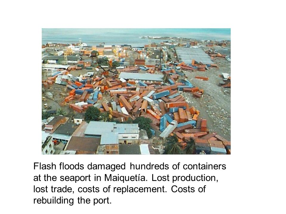 Flash floods damaged hundreds of containers at the seaport in Maiquetía. Lost production, lost trade, costs of replacement. Costs of rebuilding the po