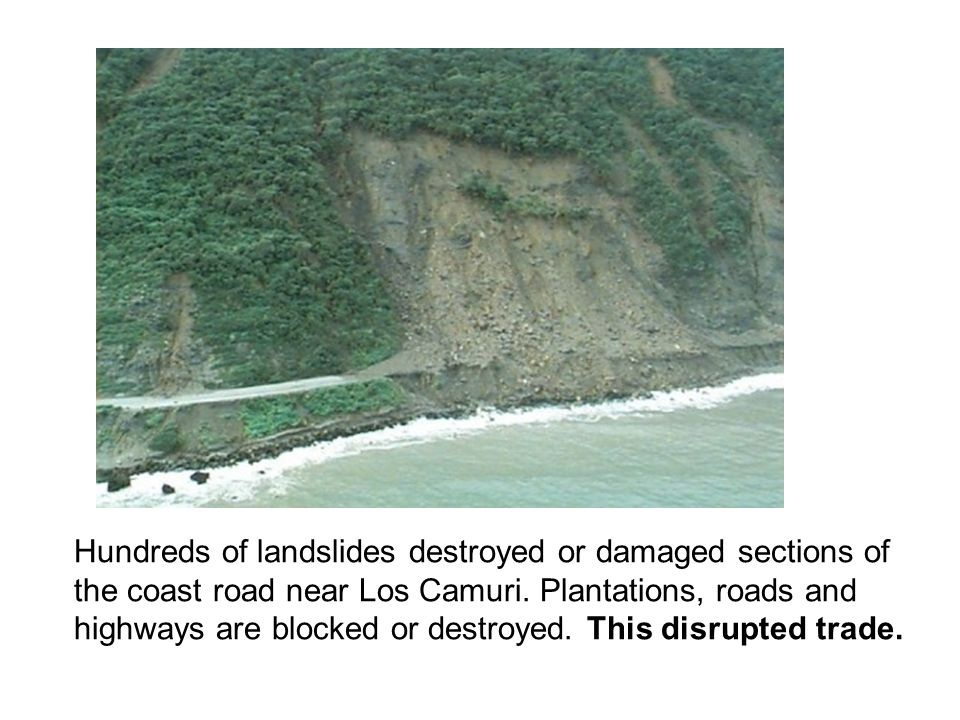 Hundreds of landslides destroyed or damaged sections of the coast road near Los Camuri. Plantations, roads and highways are blocked or destroyed. This