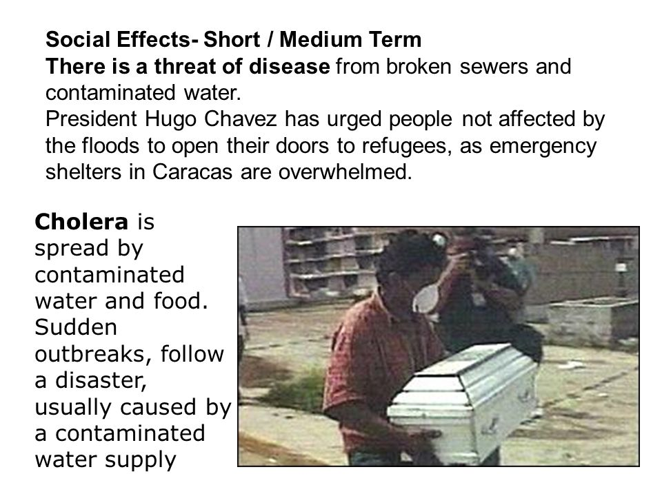 Social Effects- Short / Medium Term There is a threat of disease from broken sewers and contaminated water. President Hugo Chavez has urged people not