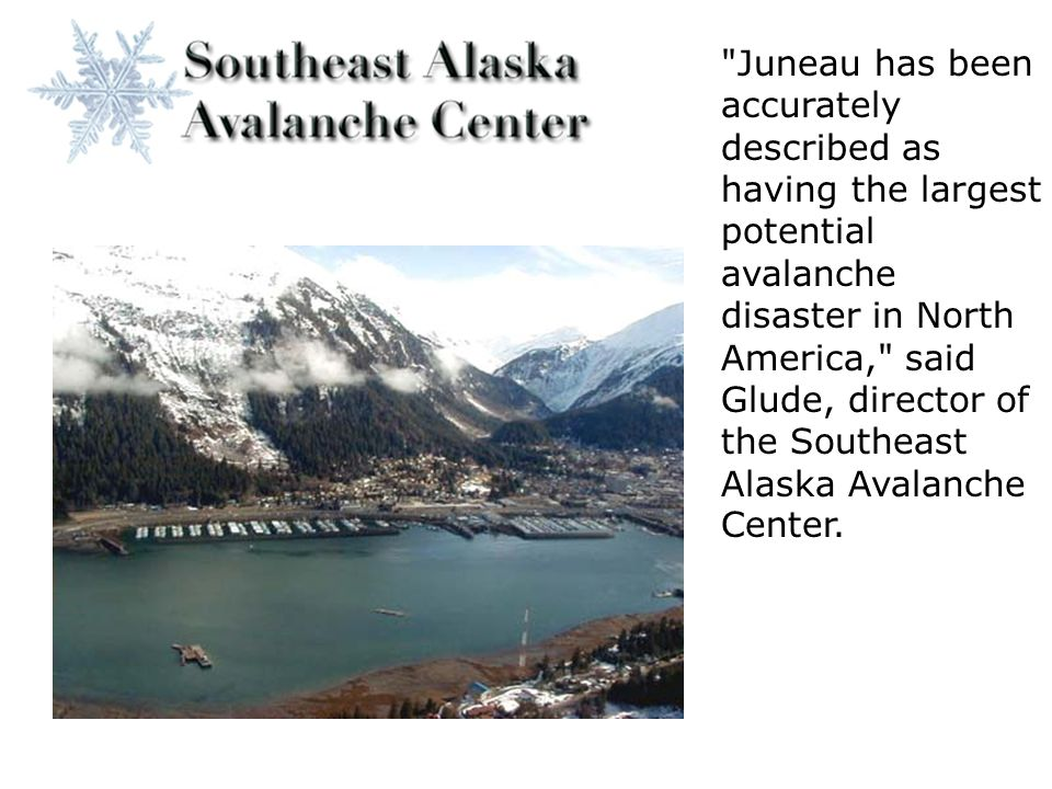 Juneau has been accurately described as having the largest potential avalanche disaster in North America, said Glude, director of the Southeast Alaska Avalanche Center.