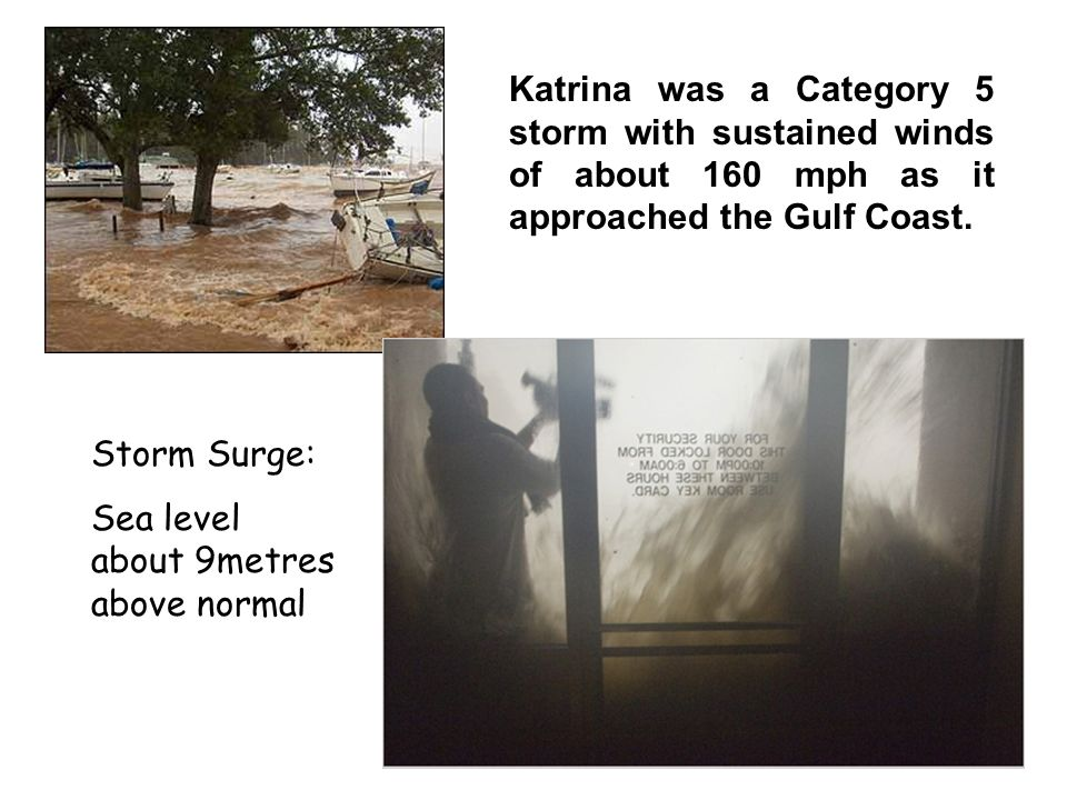Storm Surge: Sea level about 9metres above normal Katrina was a Category 5 storm with sustained winds of about 160 mph as it approached the Gulf Coast