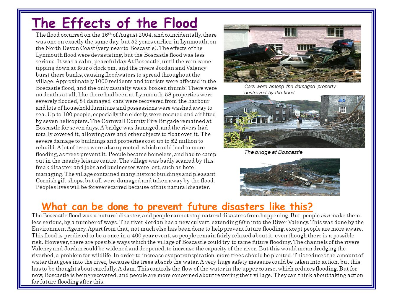 The Effects of the Flood The flood occurred on the 16 th of August 2004, and coincidentally, there was one on exactly the same day, but 52 years earlier, in Lynmouth, on the North Devon Coast (very near to Boscastle).