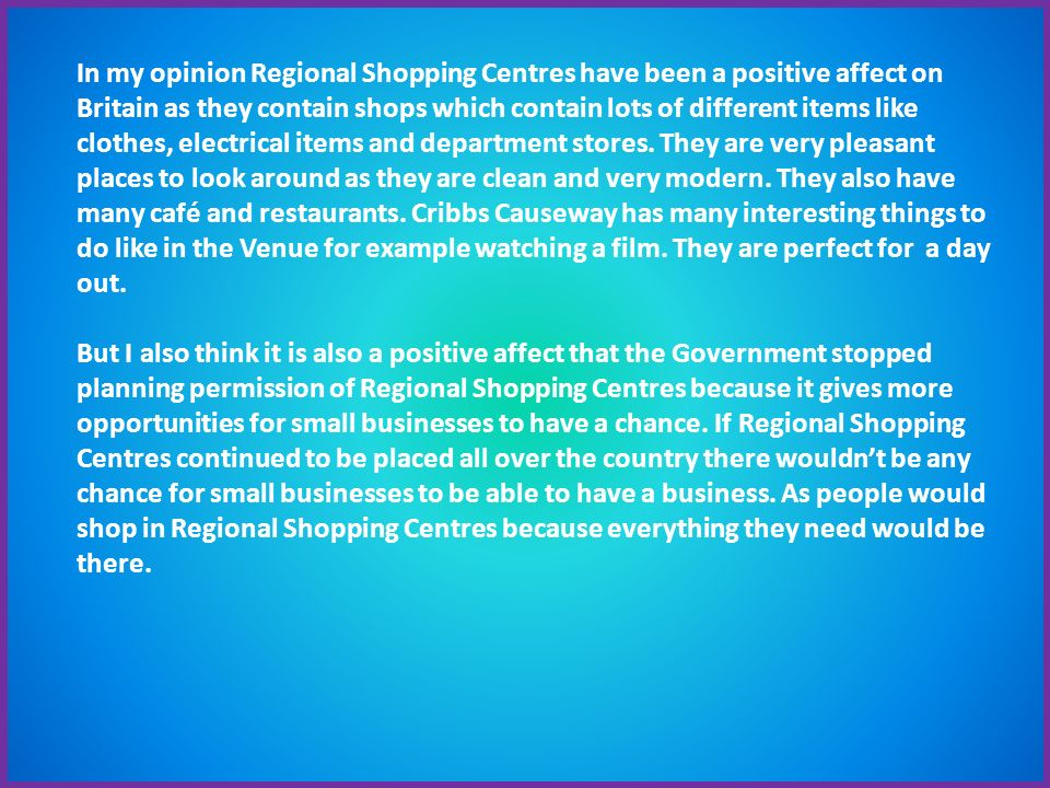 In my opinion Regional Shopping Centres have been a positive affect on Britain as they contain shops which contain lots of different items like clothes, electrical items and department stores.