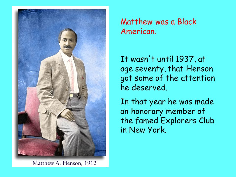 Matthews achievements were ignored for a long time His co-explorer Robert Peary got all the credit Because Peary was a superior officer and Peary was