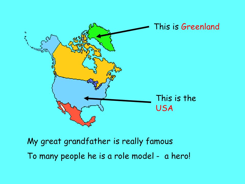This is Greenland This is the USA My great grandfather is really famous To many people he is a role model - a hero!