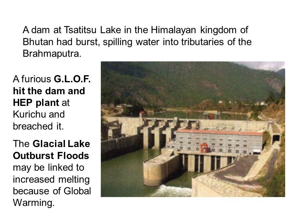 A dam at Tsatitsu Lake in the Himalayan kingdom of Bhutan had burst, spilling water into tributaries of the Brahmaputra. A furious G.L.O.F. hit the da