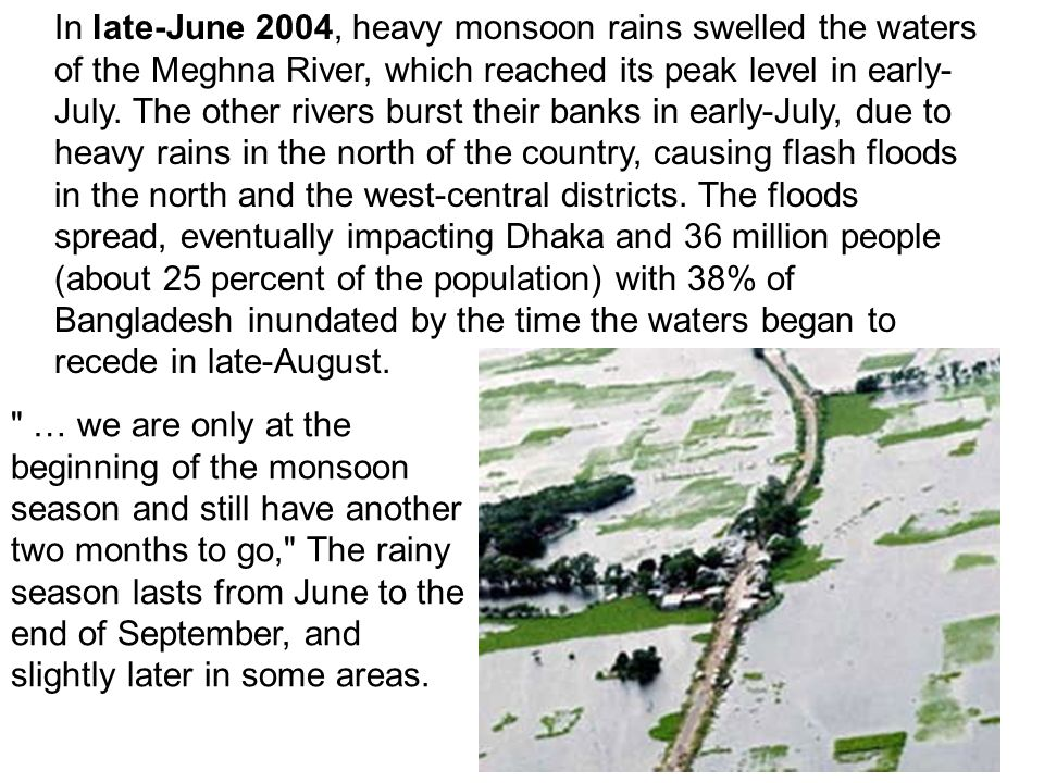 In late-June 2004, heavy monsoon rains swelled the waters of the Meghna River, which reached its peak level in early- July. The other rivers burst the