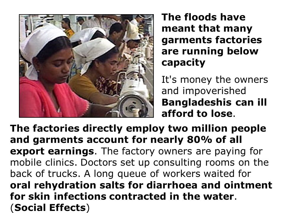 The floods have meant that many garments factories are running below capacity It s money the owners and impoverished Bangladeshis can ill afford to lose.