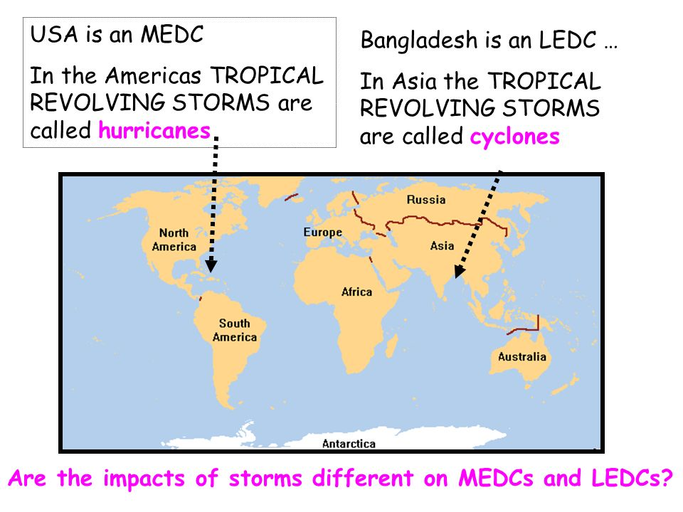 Bangladesh is an LEDC … In Asia the TROPICAL REVOLVING STORMS are called cyclones USA is an MEDC In the Americas TROPICAL REVOLVING STORMS are called