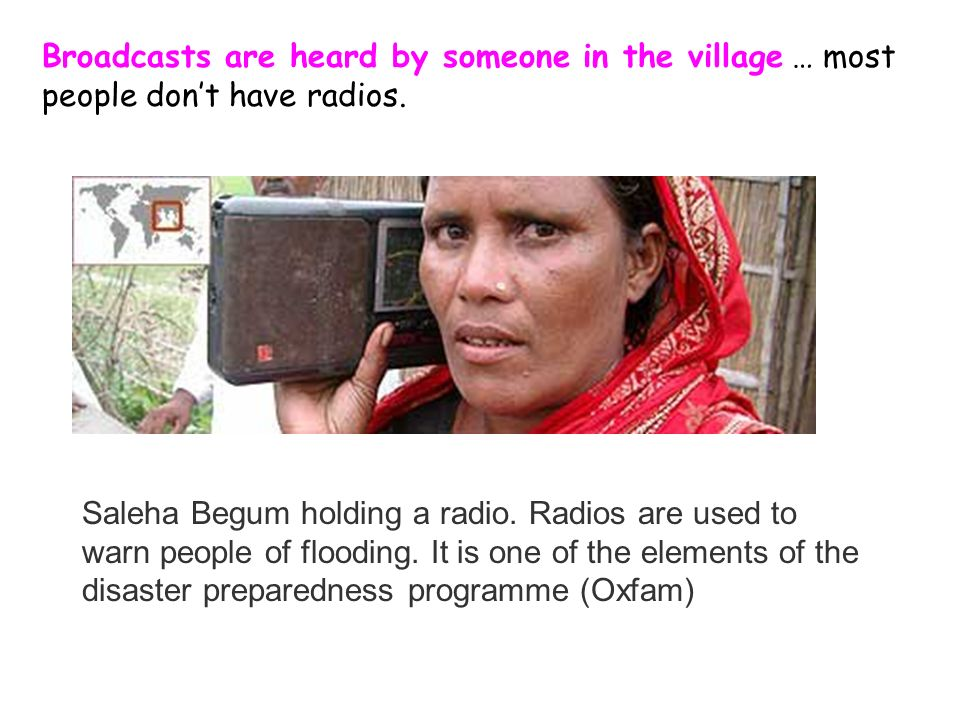 Broadcasts are heard by someone in the village … most people dont have radios. Saleha Begum holding a radio. Radios are used to warn people of floodin
