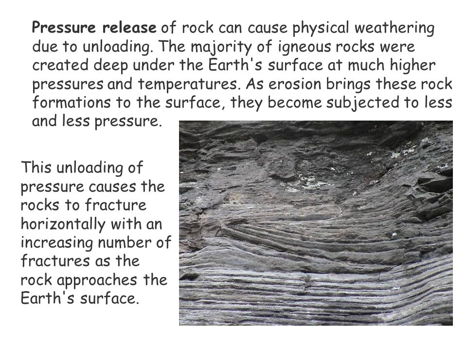 Pressure release of rock can cause physical weathering due to unloading. The majority of igneous rocks were created deep under the Earth's surface at