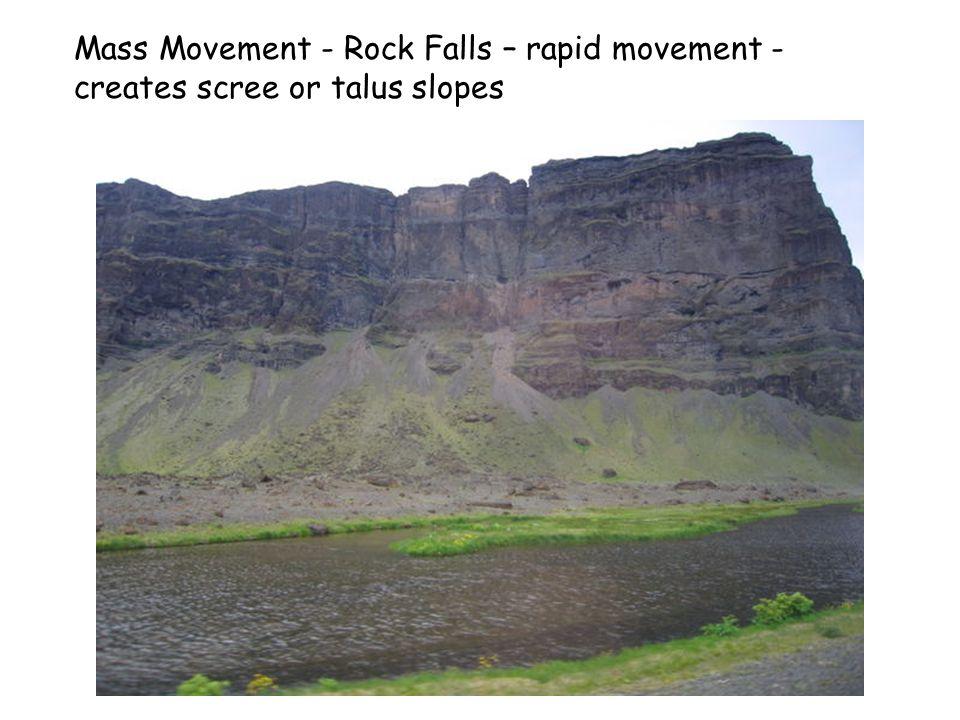 Mass Movement - Rock Falls – rapid movement - creates scree or talus slopes