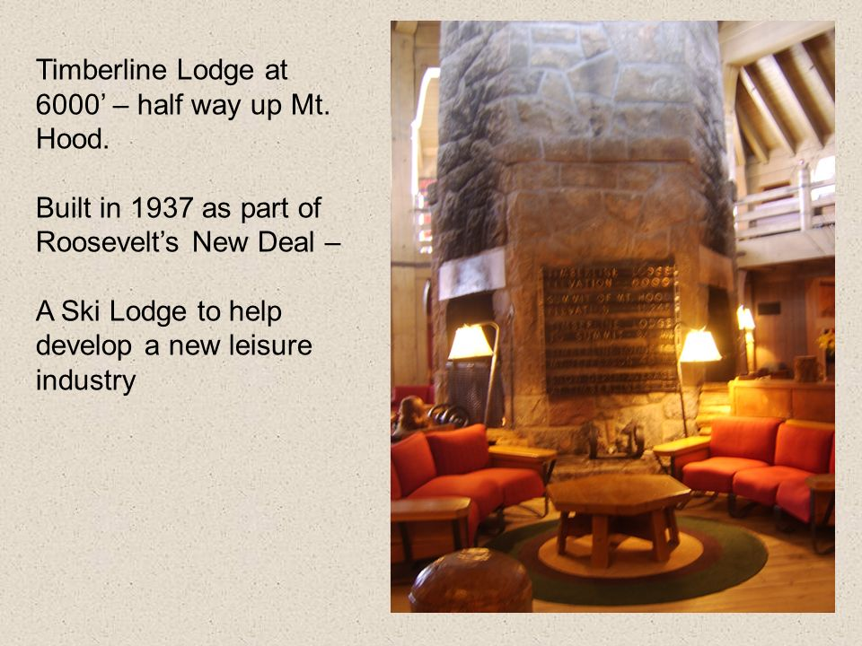 Timberline Lodge at 6000 – half way up Mt. Hood. Built in 1937 as part of Roosevelts New Deal – A Ski Lodge to help develop a new leisure industry