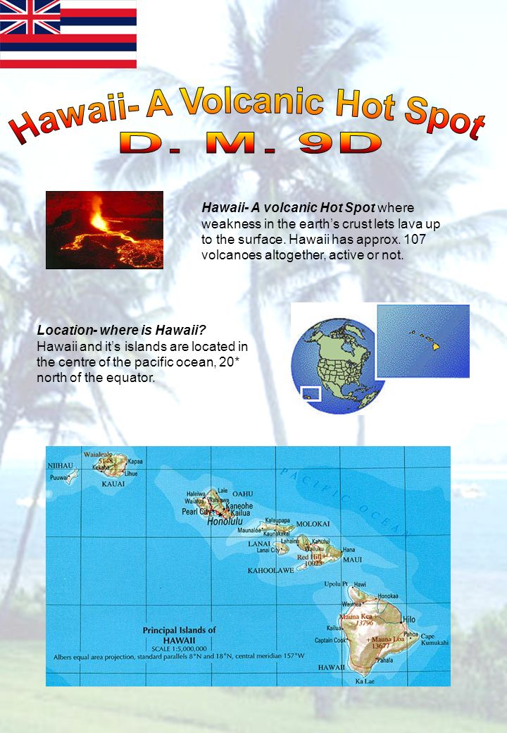 Hawaii- A volcanic Hot Spot where weakness in the earths crust lets lava up to the surface.