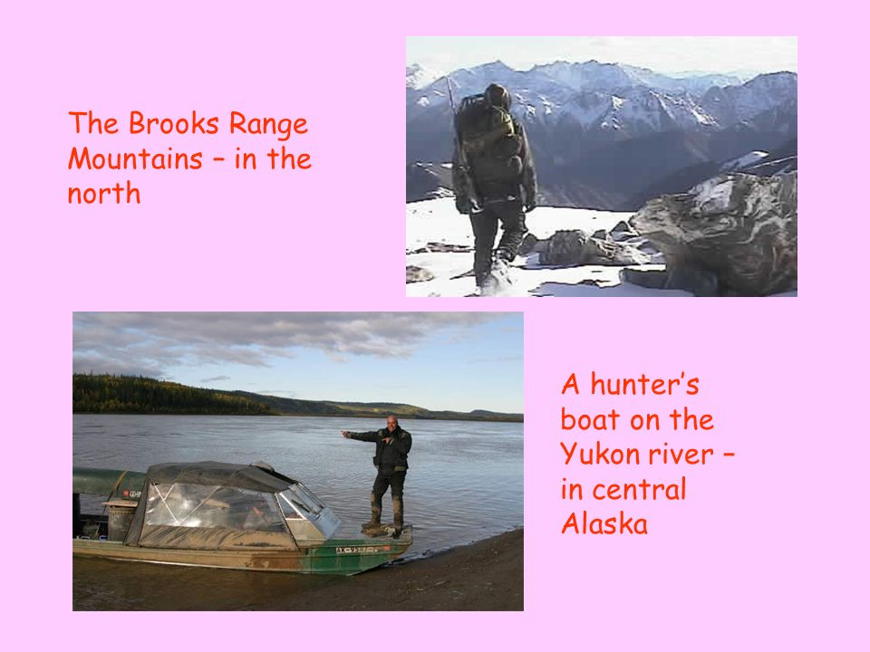 The Brooks Range Mountains – in the north A hunters boat on the Yukon river – in central Alaska