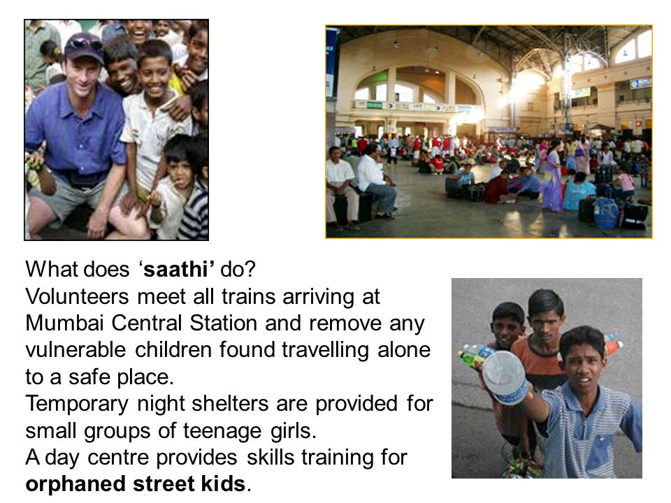 What does saathi do? Volunteers meet all trains arriving at Mumbai Central Station and remove any vulnerable children found travelling alone to a safe