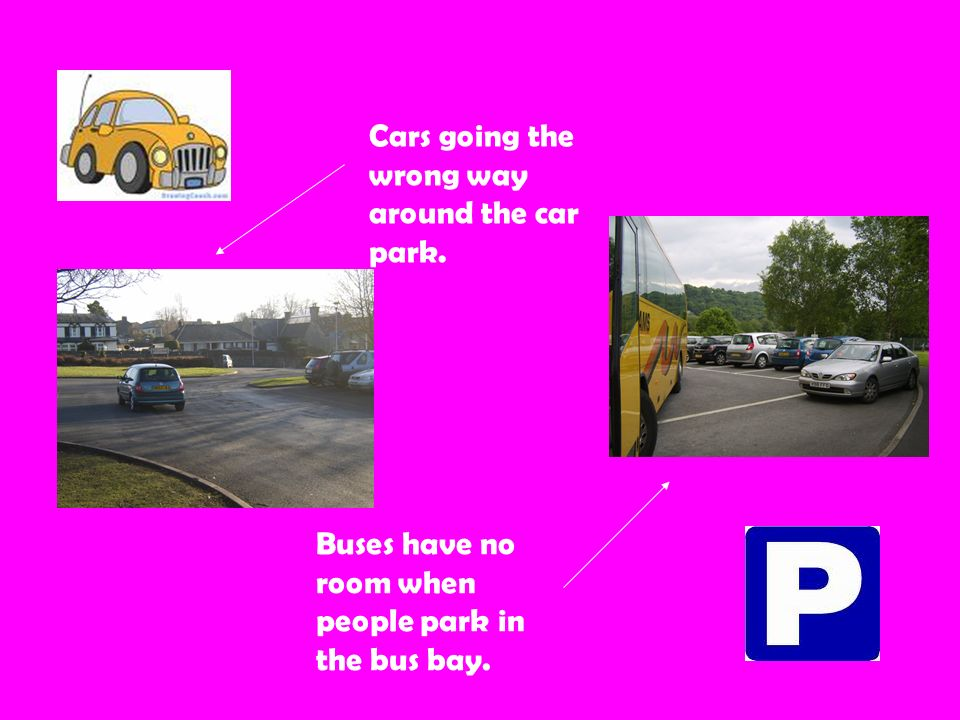 Cars going the wrong way around the car park. Buses have no room when people park in the bus bay.