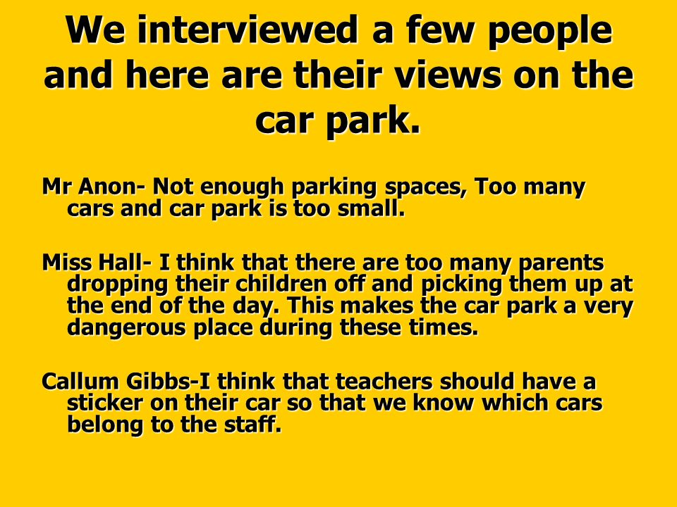 We interviewed a few people and here are their views on the car park. Mr Anon- Not enough parking spaces, Too many cars and car park is too small. Mis
