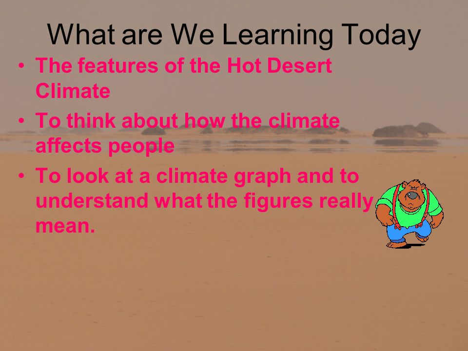 What are We Learning Today The features of the Hot Desert Climate To think about how the climate affects people To look at a climate graph and to understand what the figures really mean.