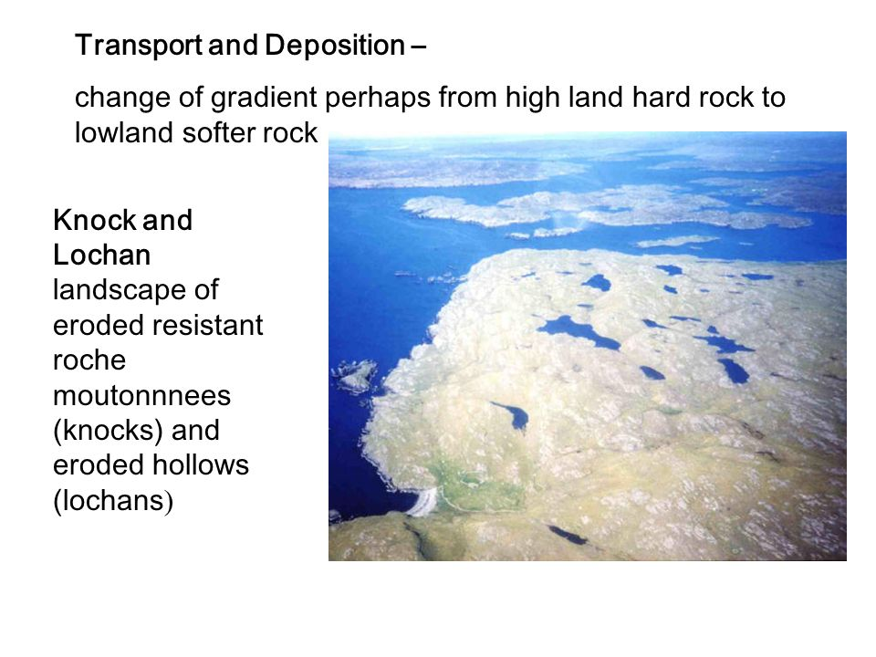 Transport and Deposition – change of gradient perhaps from high land hard rock to lowland softer rock Knock and Lochan landscape of eroded resistant r