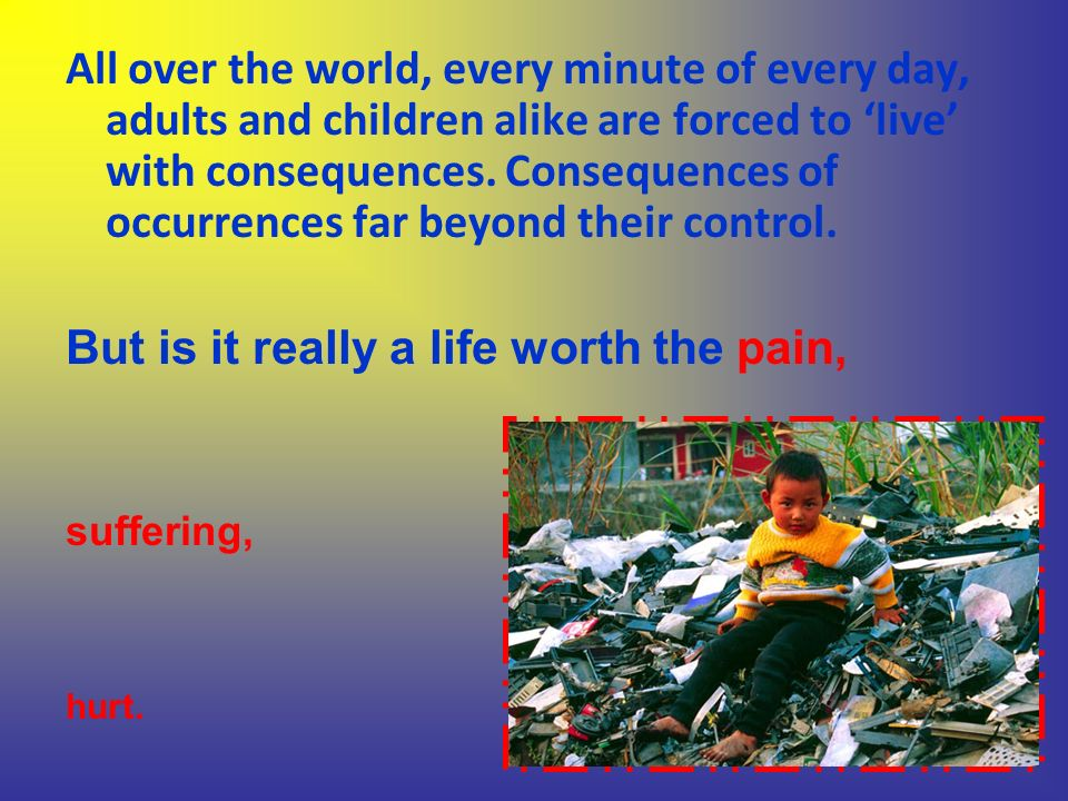 All over the world, every minute of every day, adults and children alike are forced to live with consequences.