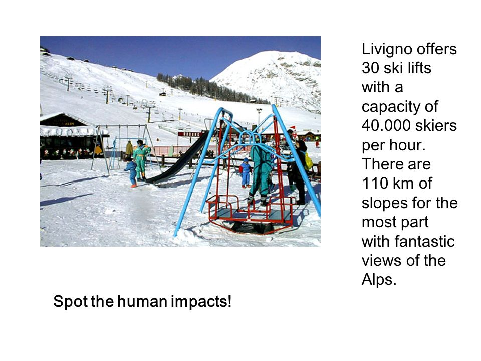 Spot the human impacts! Livigno offers 30 ski lifts with a capacity of 40.000 skiers per hour. There are 110 km of slopes for the most part with fanta