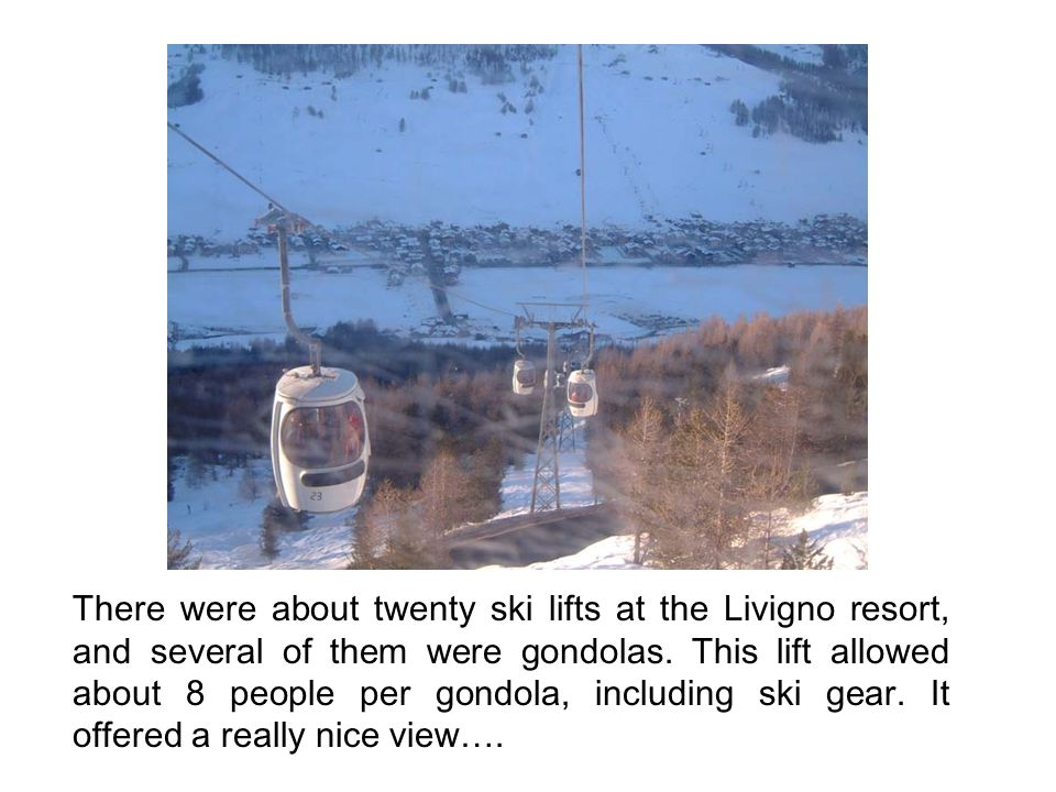 There were about twenty ski lifts at the Livigno resort, and several of them were gondolas. This lift allowed about 8 people per gondola, including sk