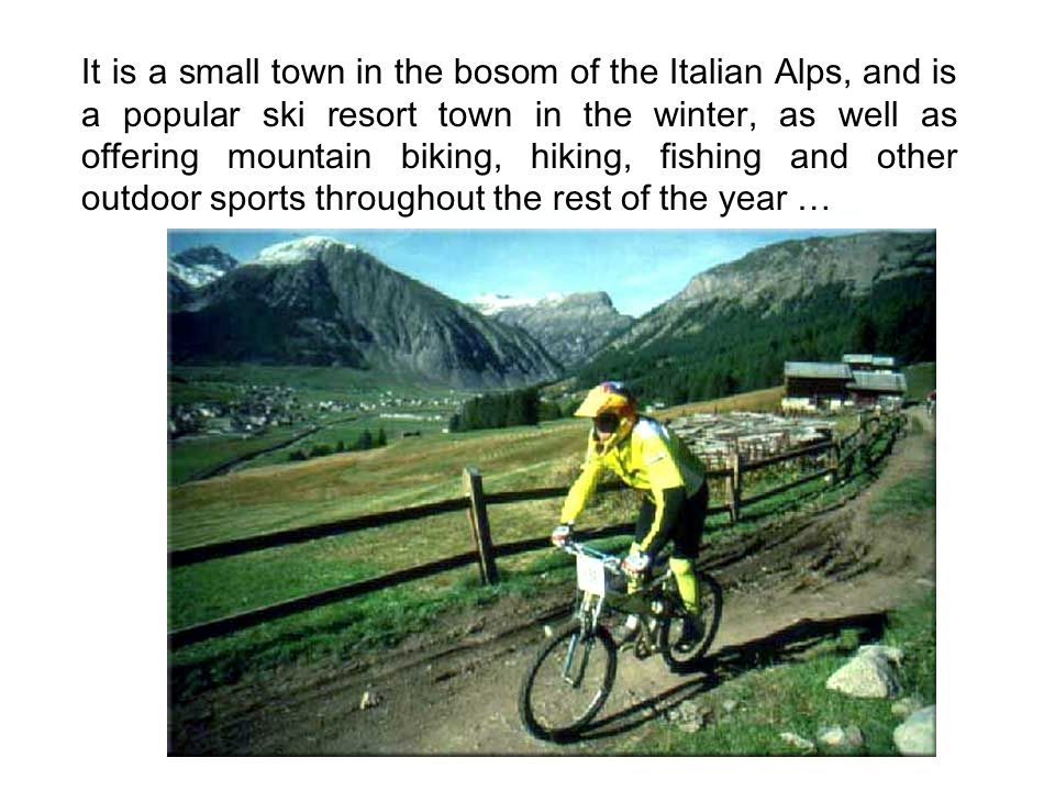 It is a small town in the bosom of the Italian Alps, and is a popular ski resort town in the winter, as well as offering mountain biking, hiking, fish