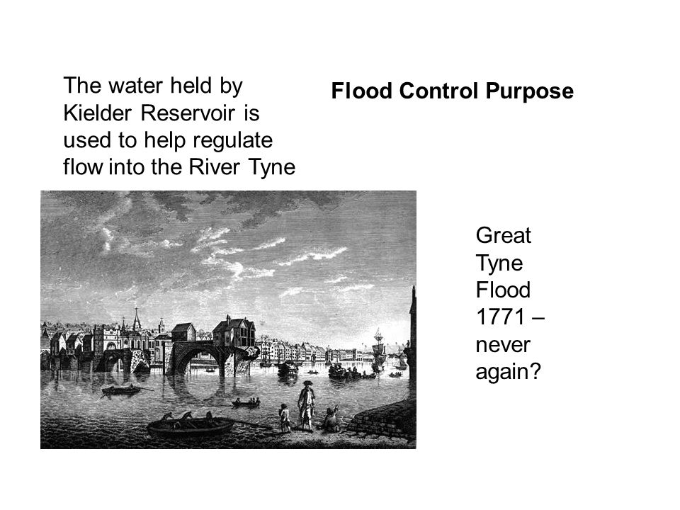 The water held by Kielder Reservoir is used to help regulate flow into the River Tyne Flood Control Purpose Great Tyne Flood 1771 – never again?