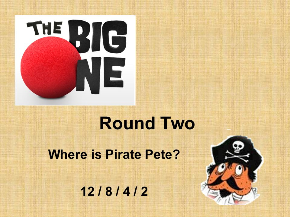 Round Two Where is Pirate Pete? 12 / 8 / 4 / 2