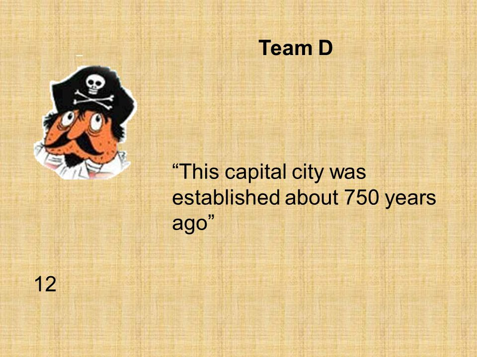 Team D This capital city was established about 750 years ago 12