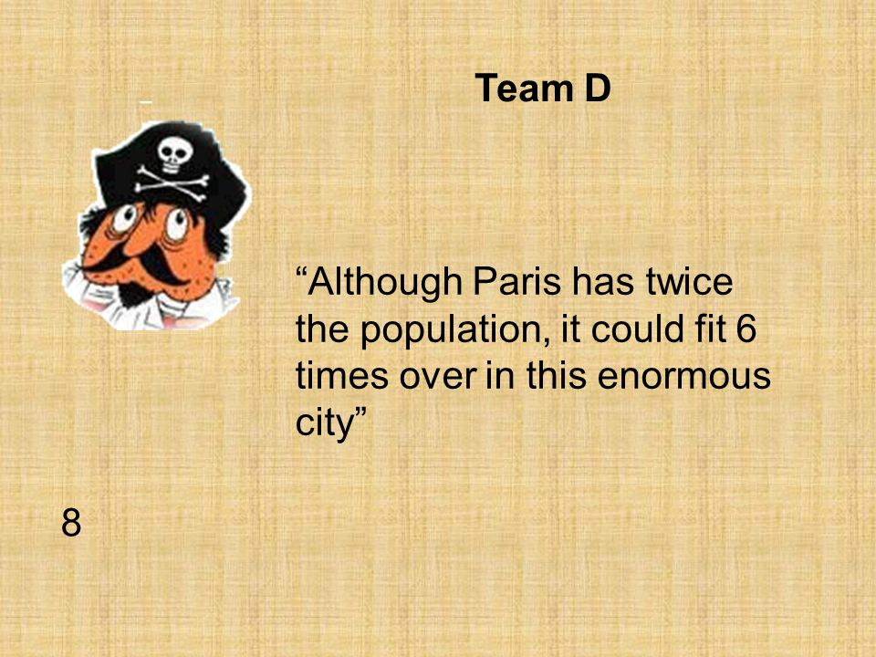 Team D Although Paris has twice the population, it could fit 6 times over in this enormous city 8