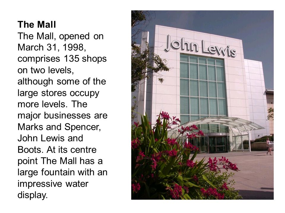 The Mall The Mall, opened on March 31, 1998, comprises 135 shops on two levels, although some of the large stores occupy more levels. The major busine