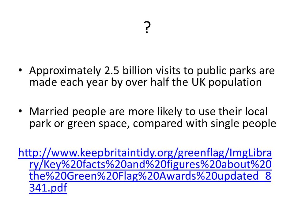 ? Approximately 2.5 billion visits to public parks are made each year by over half the UK population Married people are more likely to use their local park or green space, compared with single people http://www.keepbritaintidy.org/greenflag/ImgLibra ry/Key%20facts%20and%20figures%20about%20 the%20Green%20Flag%20Awards%20updated_8 341.pdf