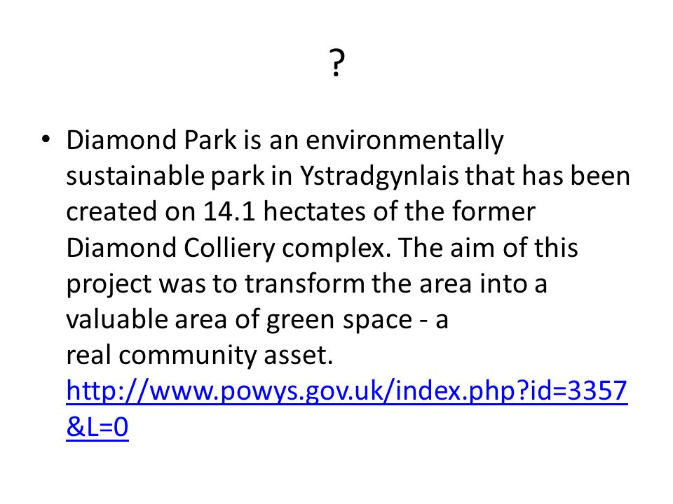? Diamond Park is an environmentally sustainable park in Ystradgynlais that has been created on 14.1 hectates of the former Diamond Colliery complex.