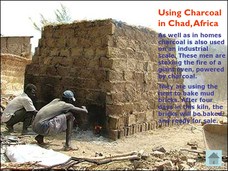 Using Charcoal in Chad, Africa As well as in homes charcoal is also used on an industrial scale. These men are stoking the fire of a giant oven, power