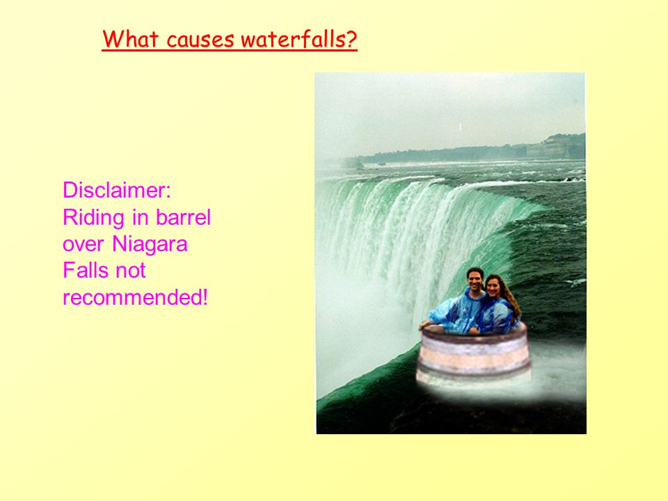 What causes waterfalls? Disclaimer: Riding in barrel over Niagara Falls not recommended!