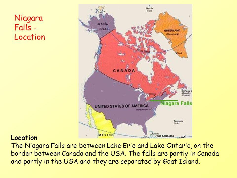 Niagara Falls - Location Location The Niagara Falls are between Lake Erie and Lake Ontario, on the border between Canada and the USA. The falls are pa