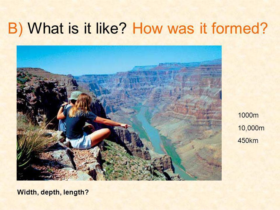 B) What is it like? How was it formed? Width, depth, length? 1000m 10,000m 450km