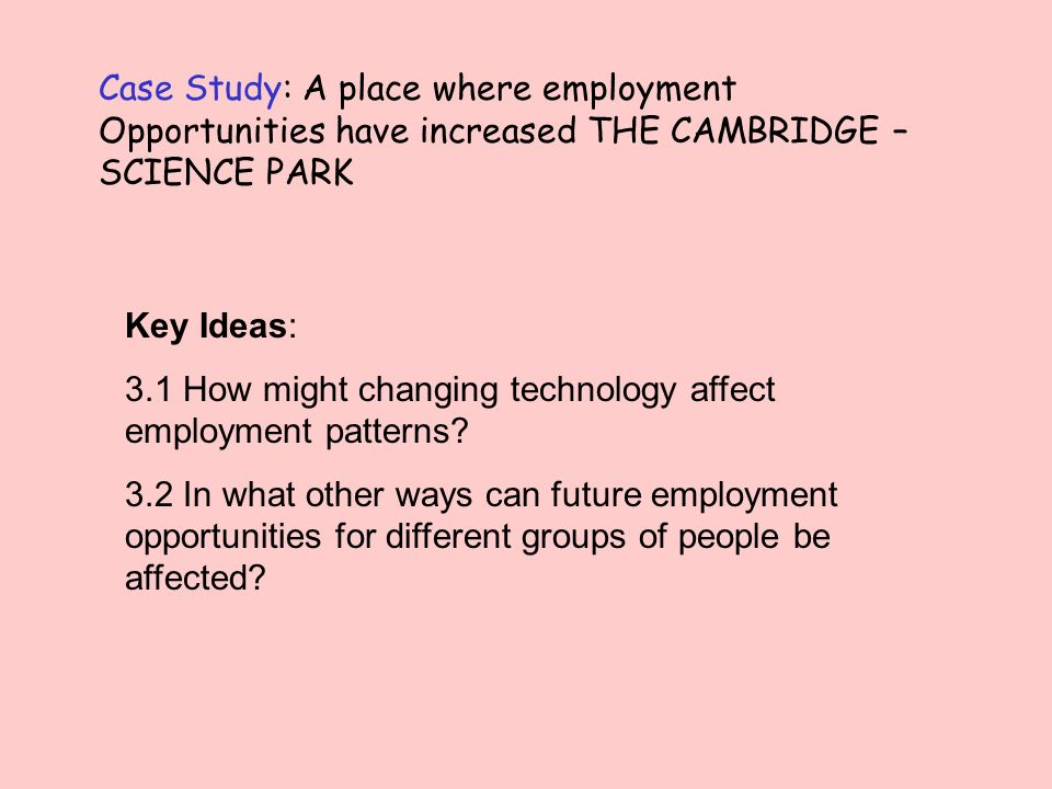Case Study: A place where employment Opportunities have increased THE CAMBRIDGE – SCIENCE PARK Key Ideas: 3.1 How might changing technology affect employment patterns.