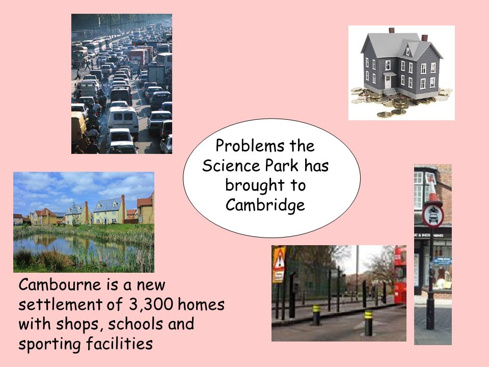 Problems the Science Park has brought to Cambridge Cambourne is a new settlement of 3,300 homes with shops, schools and sporting facilities