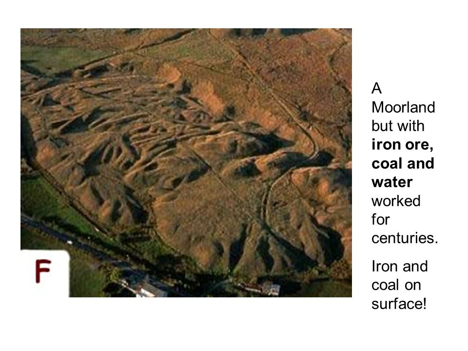 A Moorland but with iron ore, coal and water worked for centuries. Iron and coal on surface!