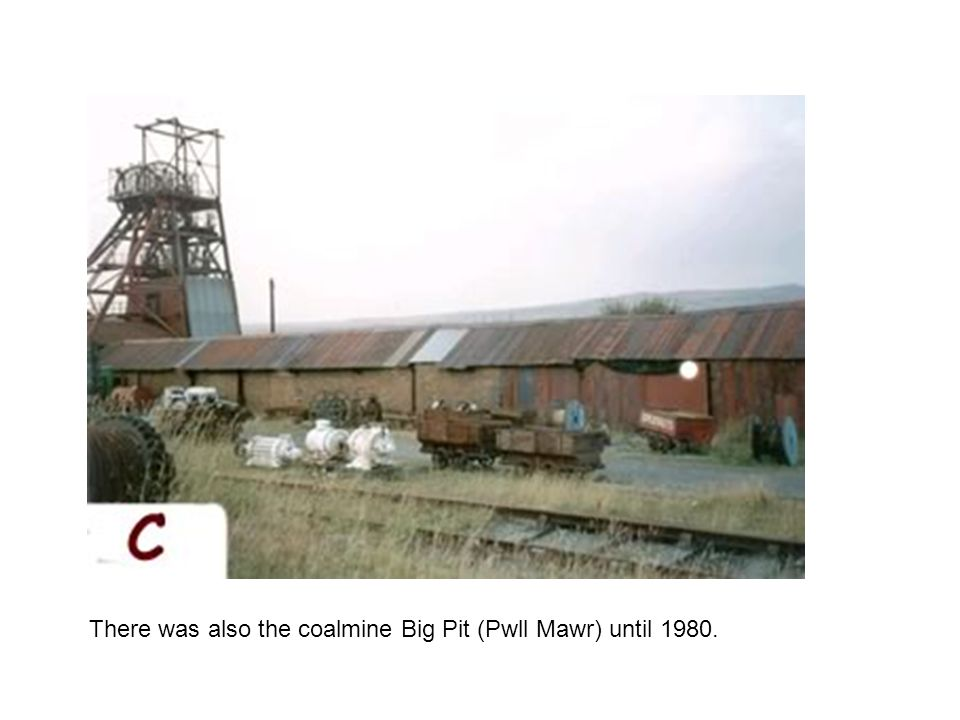 There was also the coalmine Big Pit (Pwll Mawr) until 1980.