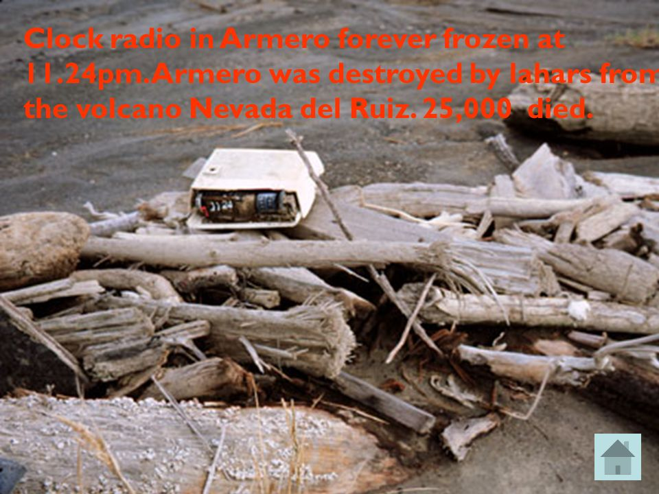 Clock radio in Armero forever frozen at 11.24pm. Armero was destroyed by lahars from the volcano Nevada del Ruiz. 25,000 died.