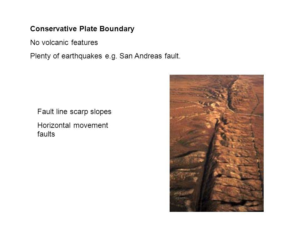 Conservative Plate Boundary No volcanic features Plenty of earthquakes e.g. San Andreas fault. Fault line scarp slopes Horizontal movement faults