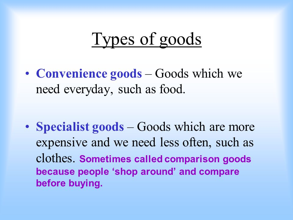 Types of goods Convenience goods – Goods which we need everyday, such as food. Specialist goods – Goods which are more expensive and we need less ofte